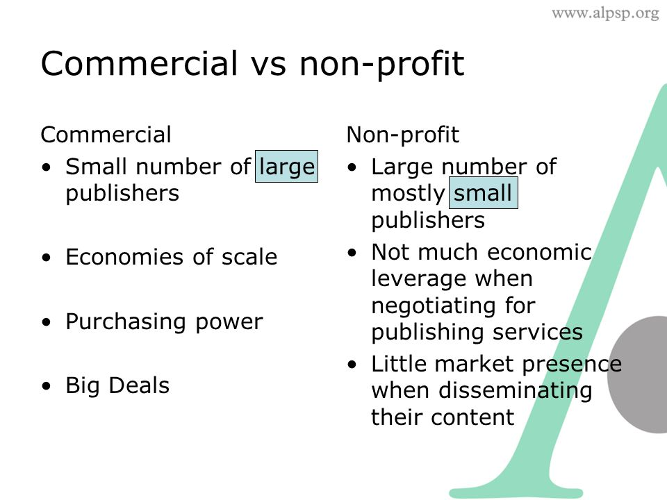 Non-profit Large number of mostly small publishers Not much economic leverage when negotiating for publishing services Little market presence when disseminating their content Commercial Small number of large publishers Economies of scale Purchasing power Big Deals Commercial vs non-profit