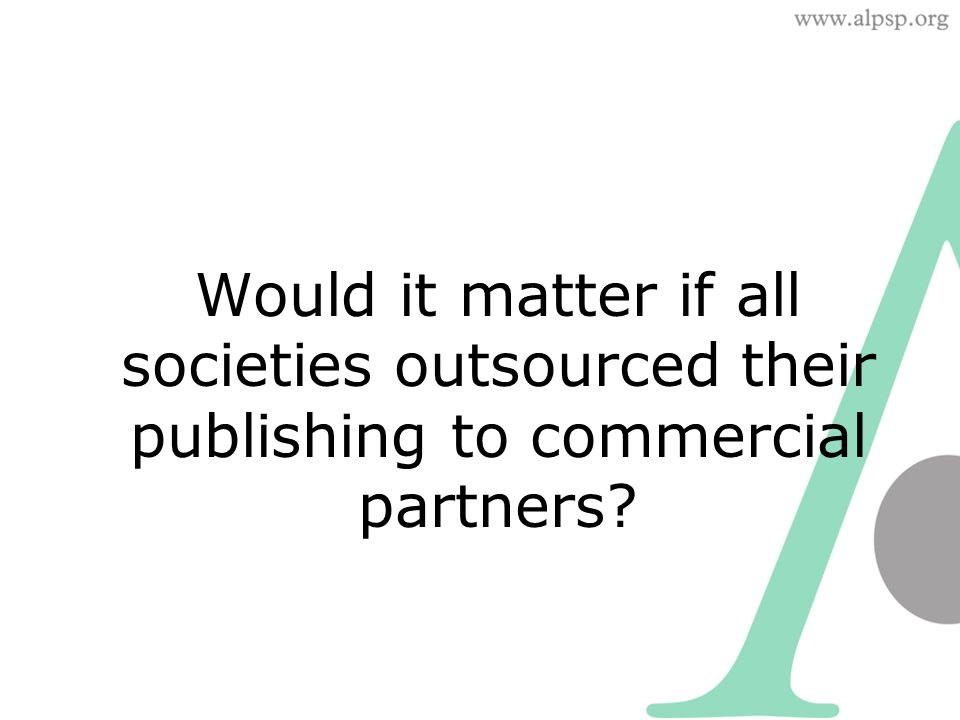 Would it matter if all societies outsourced their publishing to commercial partners