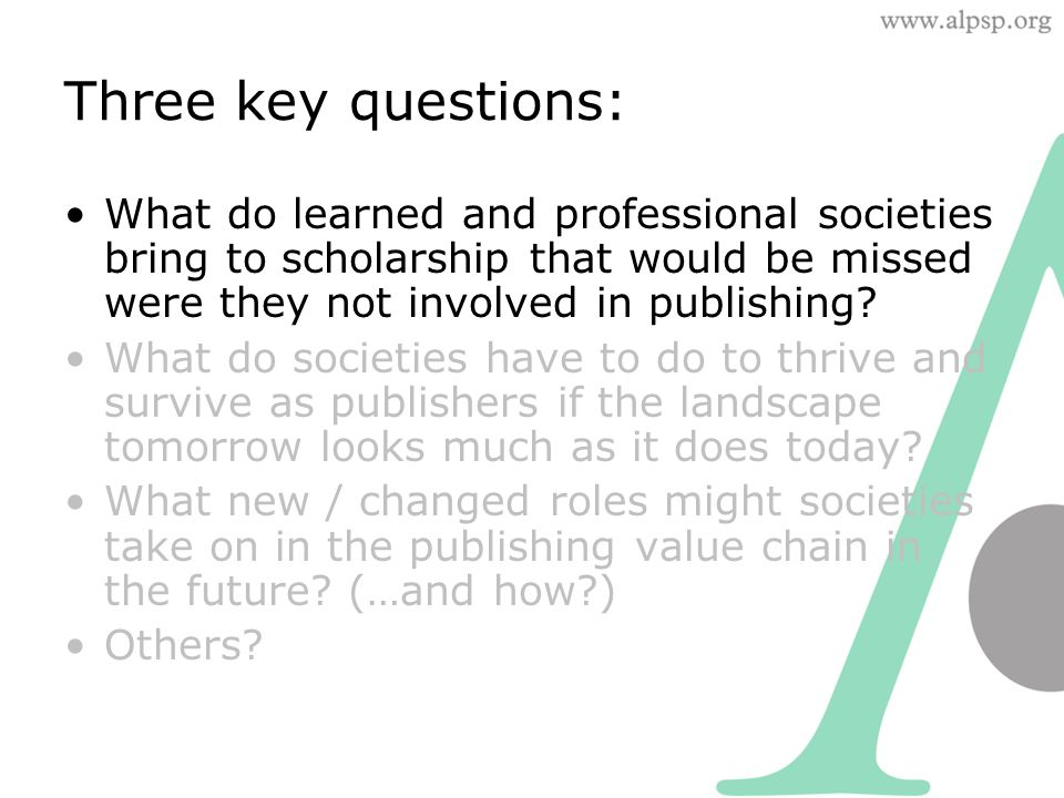 Three key questions: What do learned and professional societies bring to scholarship that would be missed were they not involved in publishing.