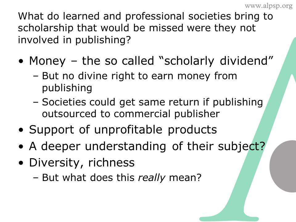 "What do learned and professional societies bring to scholarship that would be missed were they not involved in publishing? Money – the so called ""scho"