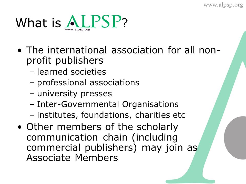 Founded in the UK in 1972 Now the largest association for scholarly publishers in the world –360+ members –of which more than 270 are publishers –publishing over 10,000 journals (almost half the world's total output) –as well as books, databases and other products Members in ~40 countries