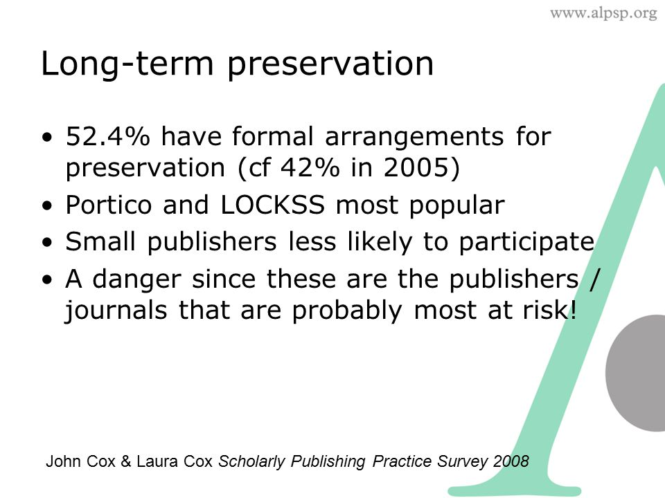 Long-term preservation 52.4% have formal arrangements for preservation (cf 42% in 2005) Portico and LOCKSS most popular Small publishers less likely t