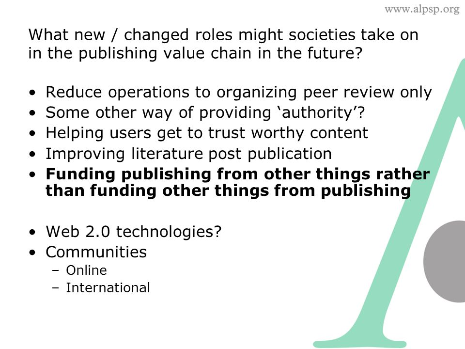 What new / changed roles might societies take on in the publishing value chain in the future? Reduce operations to organizing peer review only Some ot