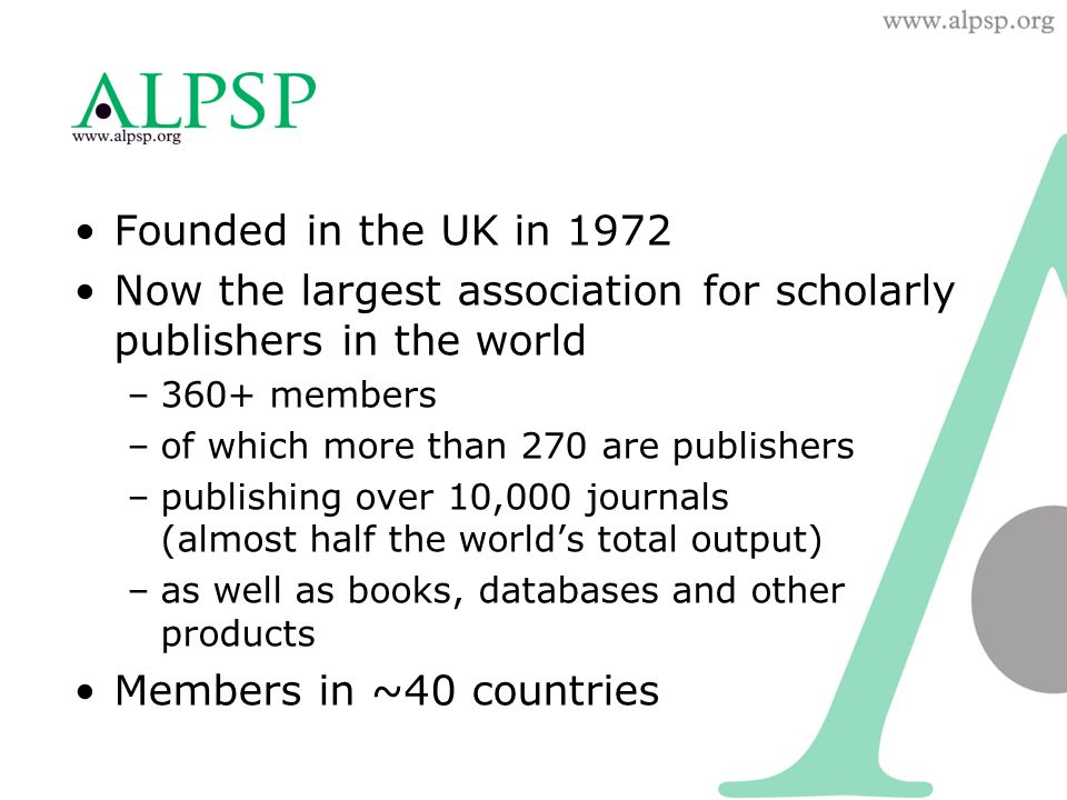 Founded in the UK in 1972 Now the largest association for scholarly publishers in the world –360+ members –of which more than 270 are publishers –publ