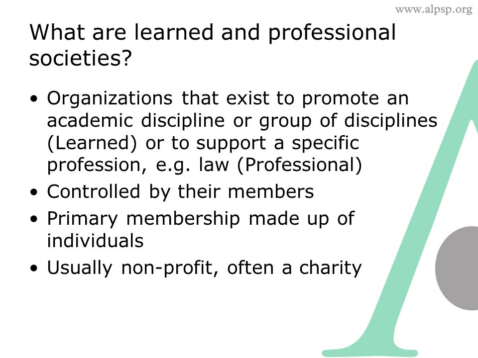 Organizations that exist to promote an academic discipline or group of disciplines (Learned) or to support a specific profession, e.g.