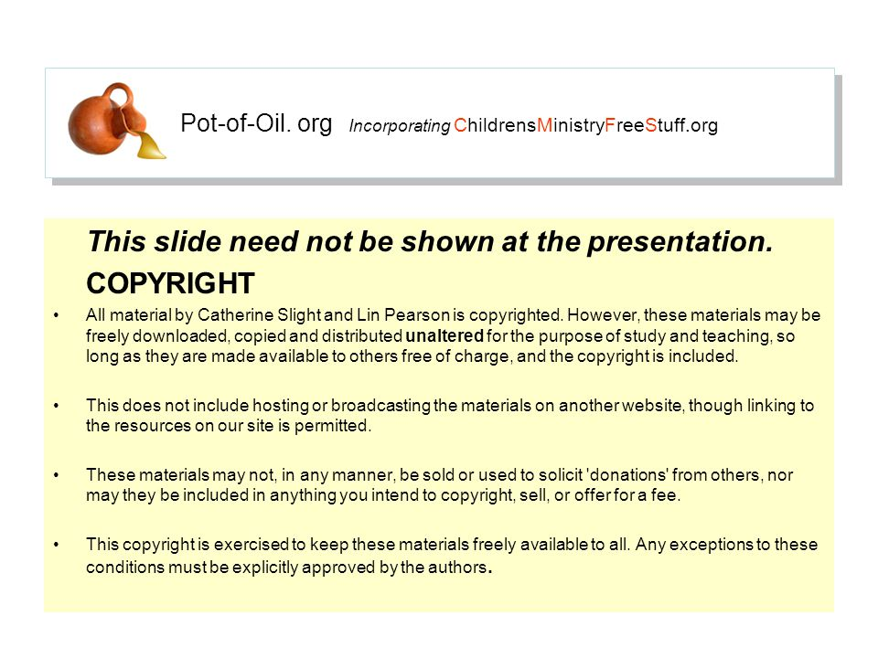 Pot-of-Oil. org Incorporating ChildrensMinistryFreeStuff.org This slide need not be shown at the presentation. COPYRIGHT All material by Catherine Sli
