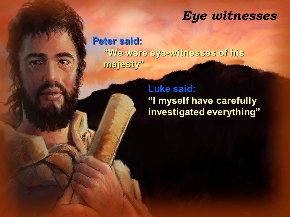 """Eye witnesses Peter said: """"We were eye-witnesses of his majesty"""" Luke said: """"I myself have carefully investigated everything"""""""