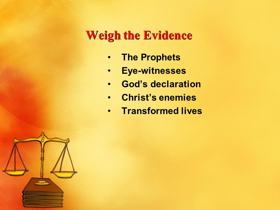 Weigh the Evidence The Prophets Eye-witnesses God's declaration Christ's enemies Transformed lives
