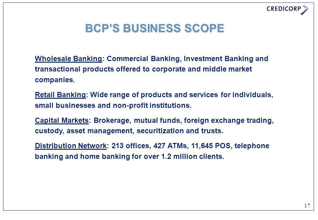 17 BCP'S BUSINESS SCOPE Wholesale Banking: Commercial Banking, Investment Banking and transactional products offered to corporate and middle market co