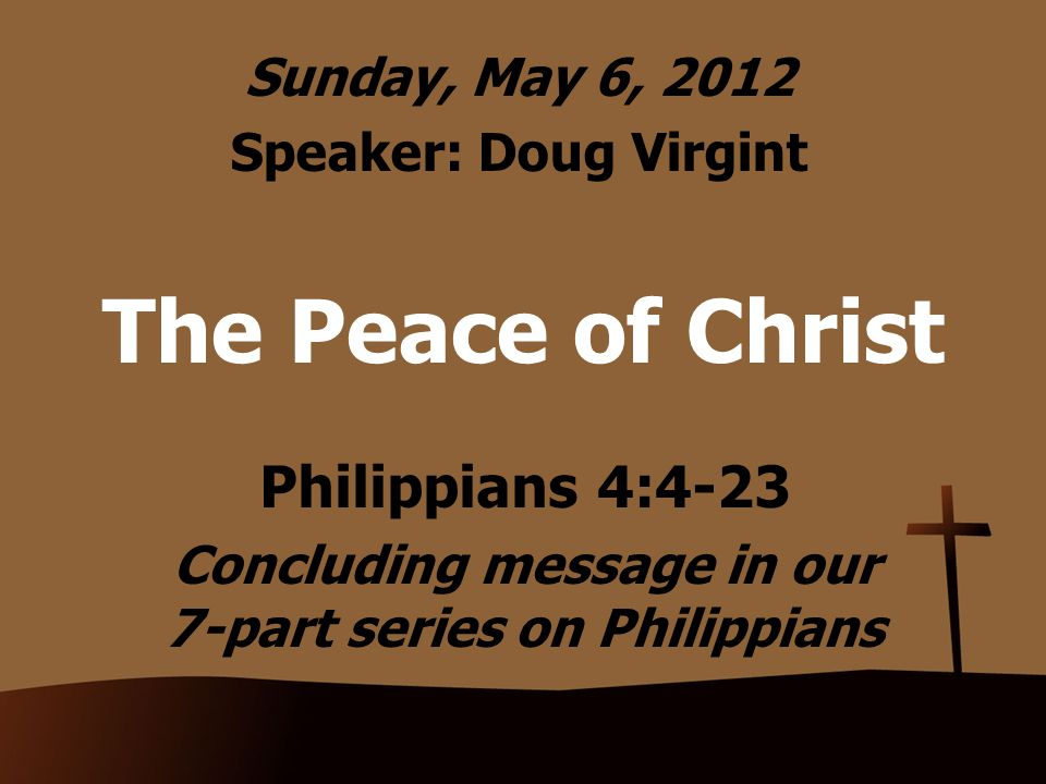 The Peace of Christ Philippians 4:4-23 Concluding message in our 7-part series on Philippians Sunday, May 6, 2012 Speaker: Doug Virgint