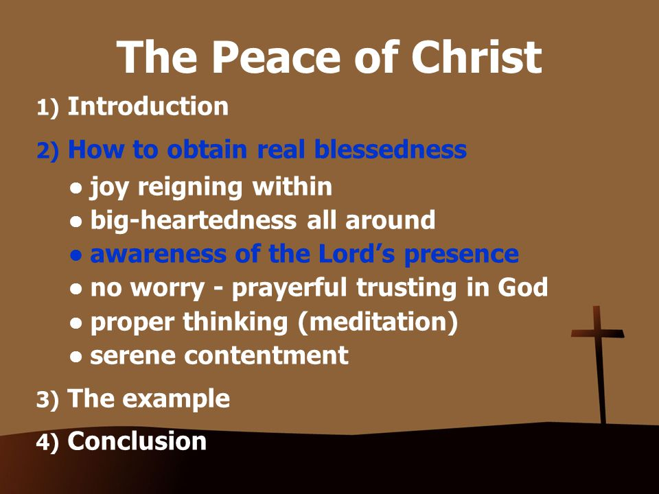 The Peace of Christ 1) Introduction 2) How to obtain real blessedness joy reigning within big-heartedness all around awareness of the Lord's presence no worry - prayerful trusting in God proper thinking (meditation) serene contentment 3) The example 4) Conclusion