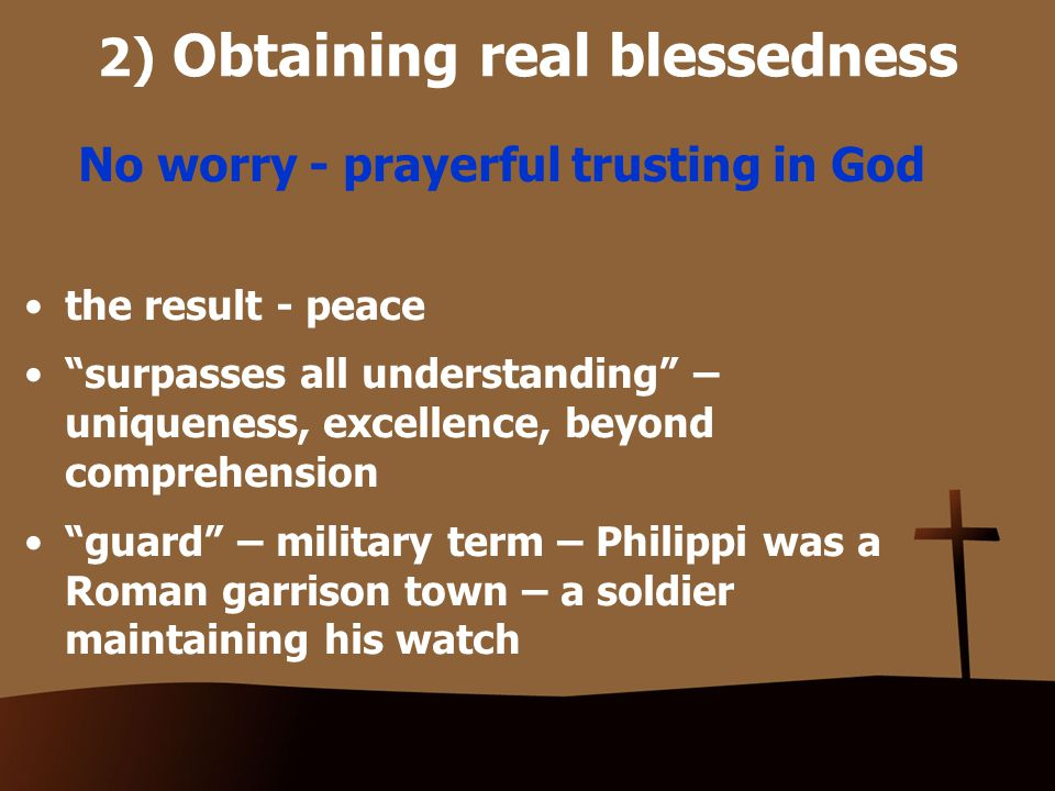 2) Obtaining real blessedness No worry - prayerful trusting in God the result - peace surpasses all understanding – uniqueness, excellence, beyond comprehension guard – military term – Philippi was a Roman garrison town – a soldier maintaining his watch