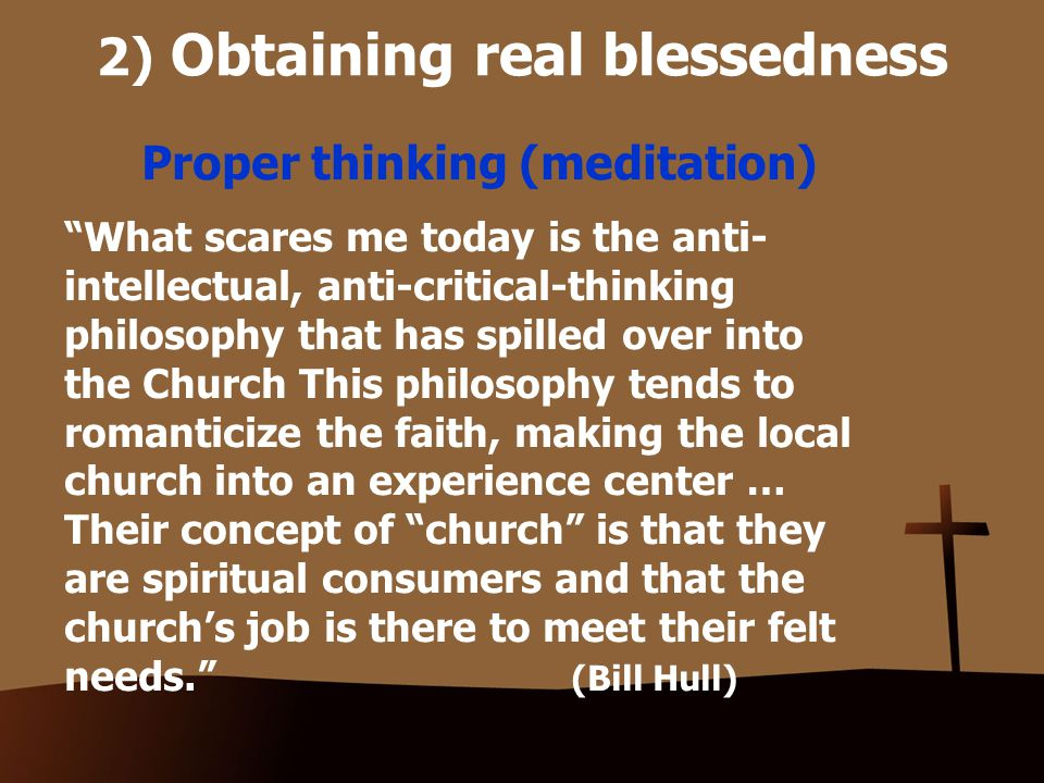 2) Obtaining real blessedness Proper thinking (meditation) What scares me today is the anti- intellectual, anti-critical-thinking philosophy that has spilled over into the Church This philosophy tends to romanticize the faith, making the local church into an experience center … Their concept of church is that they are spiritual consumers and that the church's job is there to meet their felt needs. (Bill Hull)