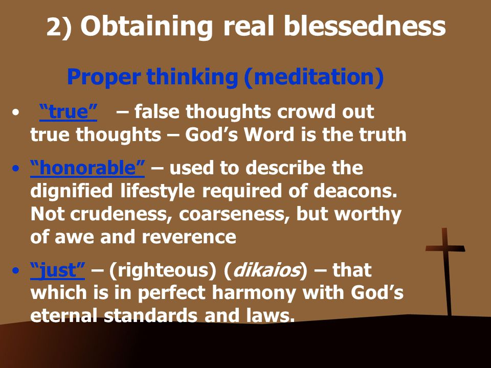 2) Obtaining real blessedness Proper thinking (meditation) true – false thoughts crowd out true thoughts – God's Word is the truth honorable – used to describe the dignified lifestyle required of deacons.