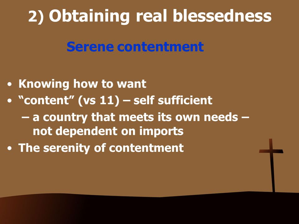 2) Obtaining real blessedness Serene contentment Knowing how to want content (vs 11) – self sufficient – a country that meets its own needs – not dependent on imports The serenity of contentment