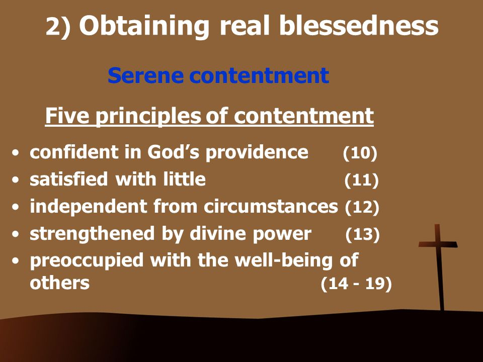 2) Obtaining real blessedness Serene contentment Five principles of contentment confident in God's providence (10) satisfied with little (11) independent from circumstances (12) strengthened by divine power (13) preoccupied with the well-being of others (14 - 19)