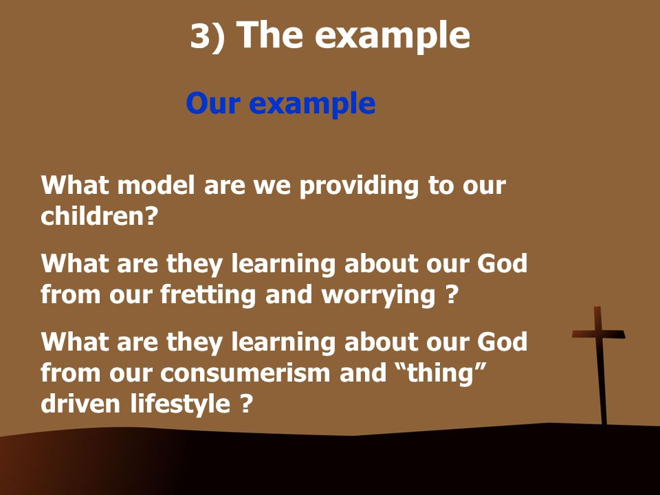3) The example Our example What model are we providing to our children.