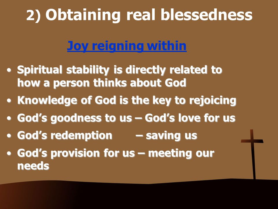 2) Obtaining real blessedness Joy reigning within We rejoice in the Lord because we are in Christ, whose fruit is joyWe rejoice in the Lord because we are in Christ, whose fruit is joy The disposition of joy can be, and should be, cultivatedThe disposition of joy can be, and should be, cultivated