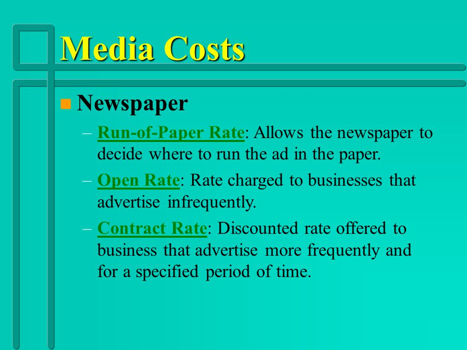 Media Costs n Newspaper –Classified Ad: Advertise everything from services performed to houses for sale to job openings. –Display Ad: Involve creative