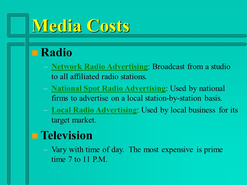 Media Costs n Magazine –Premium Position: Rates determined as to where the ad is placed in the magazine. –Frequency Discounts: Offered to advertisers