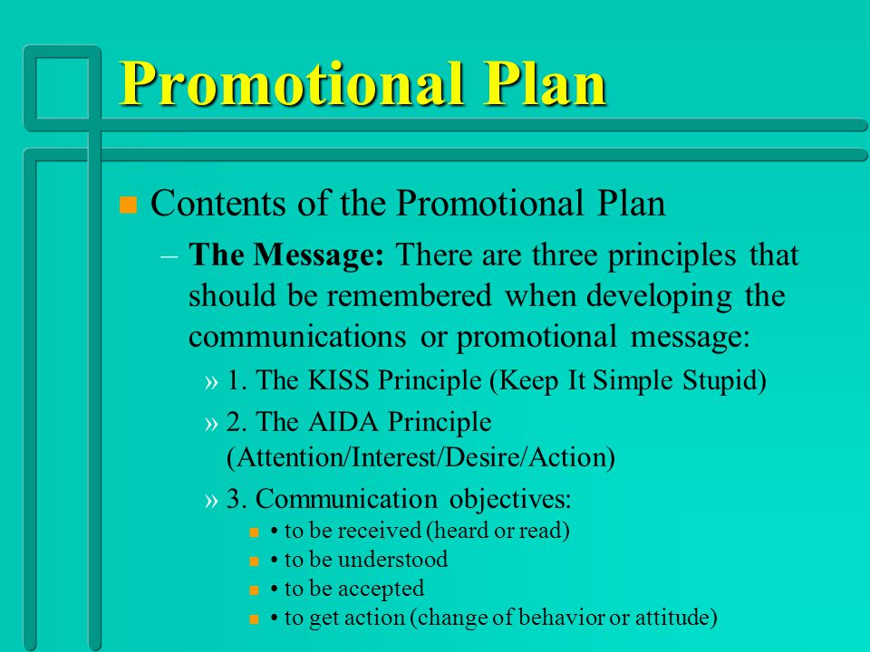Promotional Plan n n Contents of the Promotional Plan – –Objectives: Have a clear starting position; awareness of opinions, behavior and knowledge of the target audience; and available time and resources.