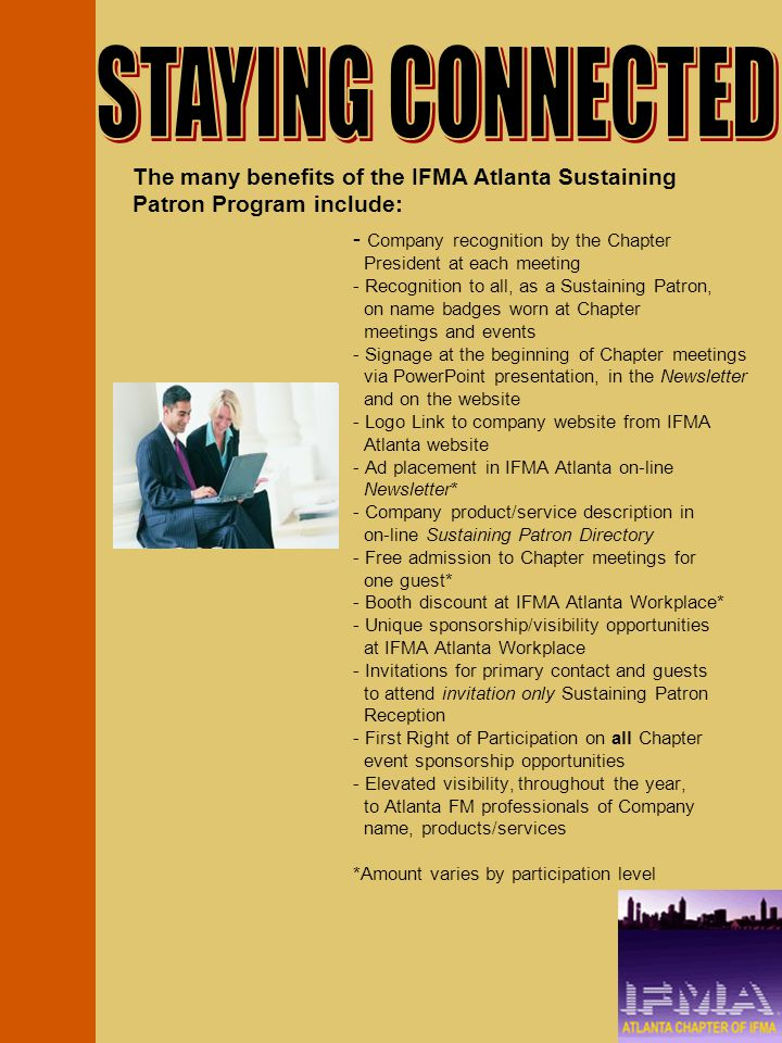 - Company recognition by the Chapter President at each meeting - Recognition to all, as a Sustaining Patron, on name badges worn at Chapter meetings and events - Signage at the beginning of Chapter meetings via PowerPoint presentation, in the Newsletter and on the website - Logo Link to company website from IFMA Atlanta website - Ad placement in IFMA Atlanta on-line Newsletter* - Company product/service description in on-line Sustaining Patron Directory - Free admission to Chapter meetings for one guest* - Booth discount at IFMA Atlanta Workplace* - Unique sponsorship/visibility opportunities at IFMA Atlanta Workplace - Invitations for primary contact and guests to attend invitation only Sustaining Patron Reception - First Right of Participation on all Chapter event sponsorship opportunities - Elevated visibility, throughout the year, to Atlanta FM professionals of Company name, products/services *Amount varies by participation level The many benefits of the IFMA Atlanta Sustaining Patron Program include: