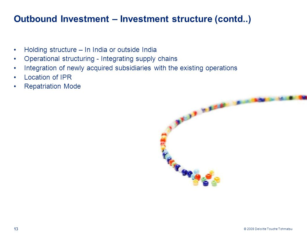 © 2009 Deloitte Touche Tohmatsu Outbound Investment – Investment structure (contd..) Holding structure – In India or outside India Operational structuring - Integrating supply chains Integration of newly acquired subsidiaries with the existing operations Location of IPR Repatriation Mode 13