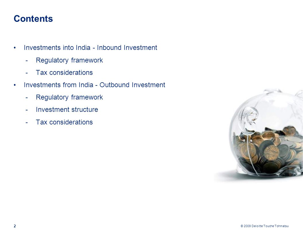 © 2009 Deloitte Touche Tohmatsu Contents Investments into India - Inbound Investment -Regulatory framework -Tax considerations Investments from India - Outbound Investment -Regulatory framework -Investment structure -Tax considerations 2