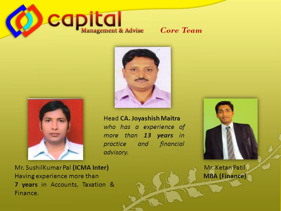 Head CA. Joyashish Maitra who has a experience of more than 13 years in practice and financial advisory. Mr. SushilKumar Pal (ICMA Inter) Having exper