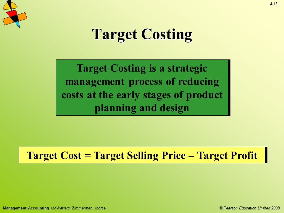 4-13 © Pearson Education Limited 2008 Management Accounting McWatters, Zimmerman, Morse Target Costing Target Costing is a strategic management proces