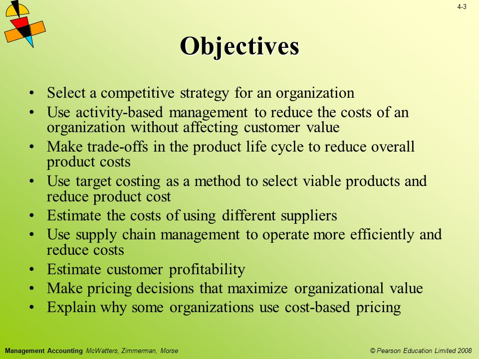 4-3 © Pearson Education Limited 2008 Management Accounting McWatters, Zimmerman, Morse Objectives Select a competitive strategy for an organization Us