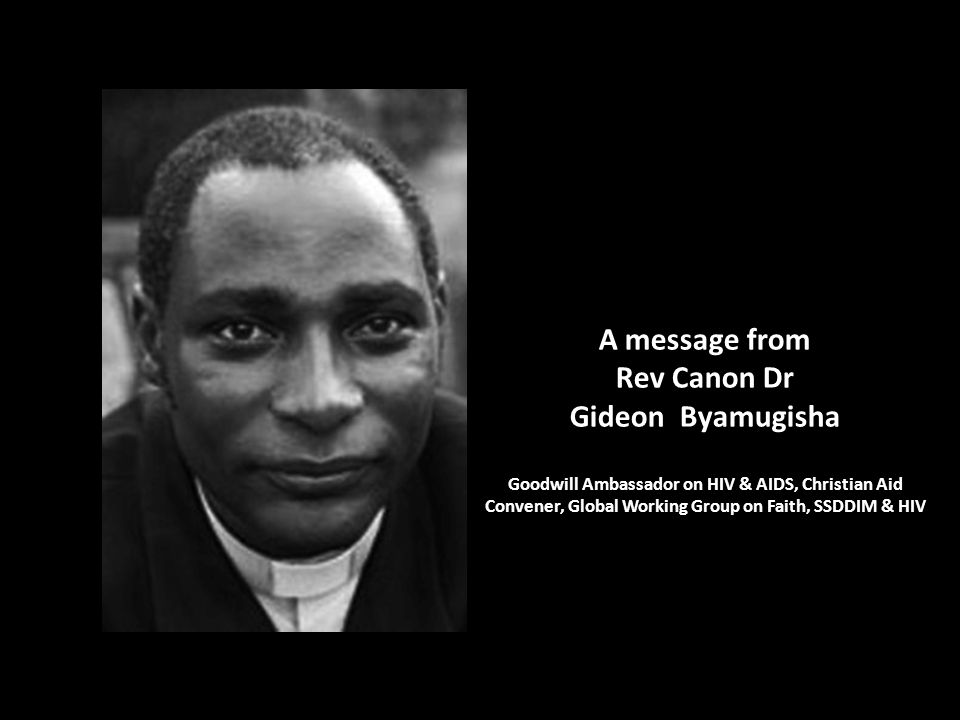A message from Rev Canon Dr Gideon Byamugisha Goodwill Ambassador on HIV & AIDS, Christian Aid Convener, Global Working Group on Faith, SSDDIM & HIV