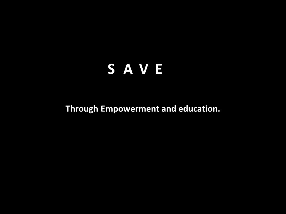 Through Empowerment and education. SAVE
