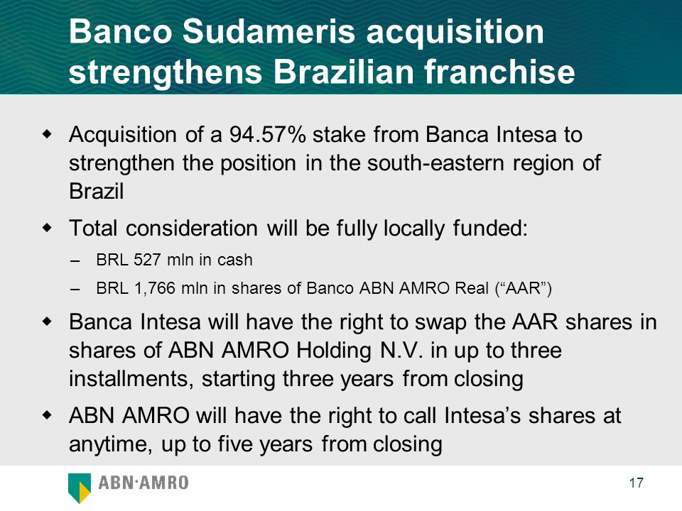 0 17 Banco Sudameris acquisition strengthens Brazilian franchise  Acquisition of a 94.57% stake from Banca Intesa to strengthen the position in the south-eastern region of Brazil  Total consideration will be fully locally funded: –BRL 527 mln in cash –BRL 1,766 mln in shares of Banco ABN AMRO Real ( AAR )  Banca Intesa will have the right to swap the AAR shares in shares of ABN AMRO Holding N.V.