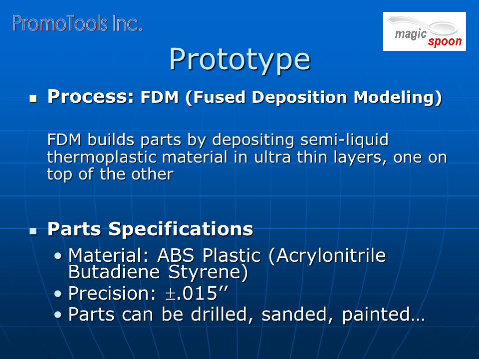 Prototype Process: FDM (Fused Deposition Modeling) Process: FDM (Fused Deposition Modeling) FDM builds parts by depositing semi-liquid thermoplastic material in ultra thin layers, one on top of the other Parts Specifications Parts Specifications Material: ABS Plastic (Acrylonitrile Butadiene Styrene)Material: ABS Plastic (Acrylonitrile Butadiene Styrene) Precision: .015''Precision: .015'' Parts can be drilled, sanded, painted…Parts can be drilled, sanded, painted…