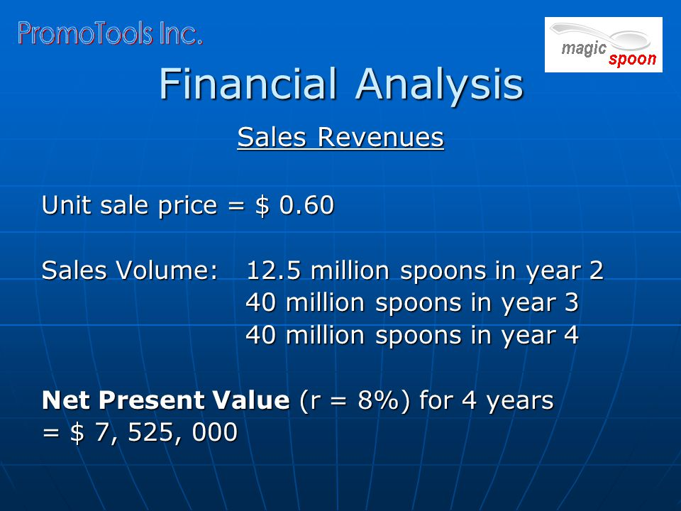 Financial Analysis Sales Revenues Unit sale price = $ 0.60 Sales Volume: 12.5 million spoons in year 2 40 million spoons in year 3 40 million spoons in year 4 Net Present Value (r = 8%) for 4 years = $ 7, 525, 000