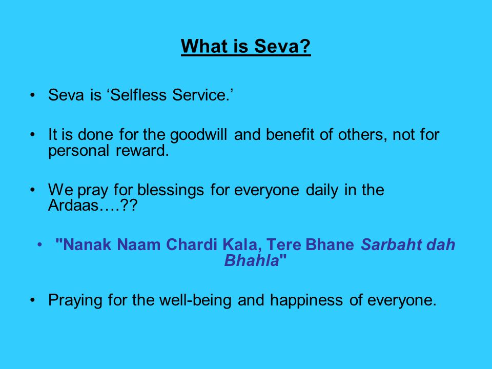 Seva-is one of the main principles in Sikhi and we are encouraged to do as much as possible.