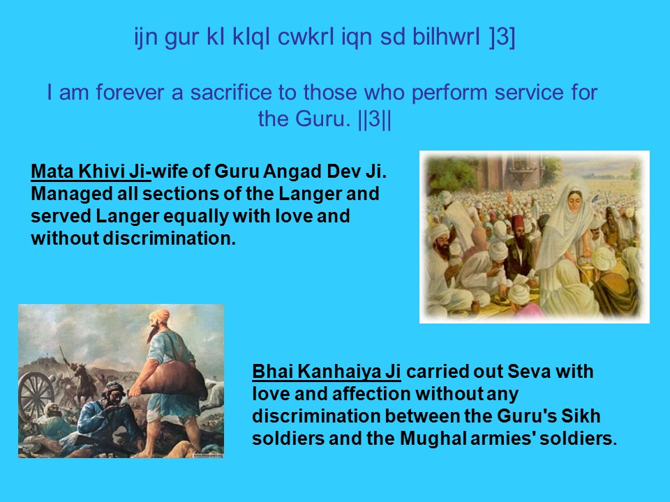 Bhai Kanhaiya Ji carried out Seva with love and affection without any discrimination between the Guru s Sikh soldiers and the Mughal armies soldiers.