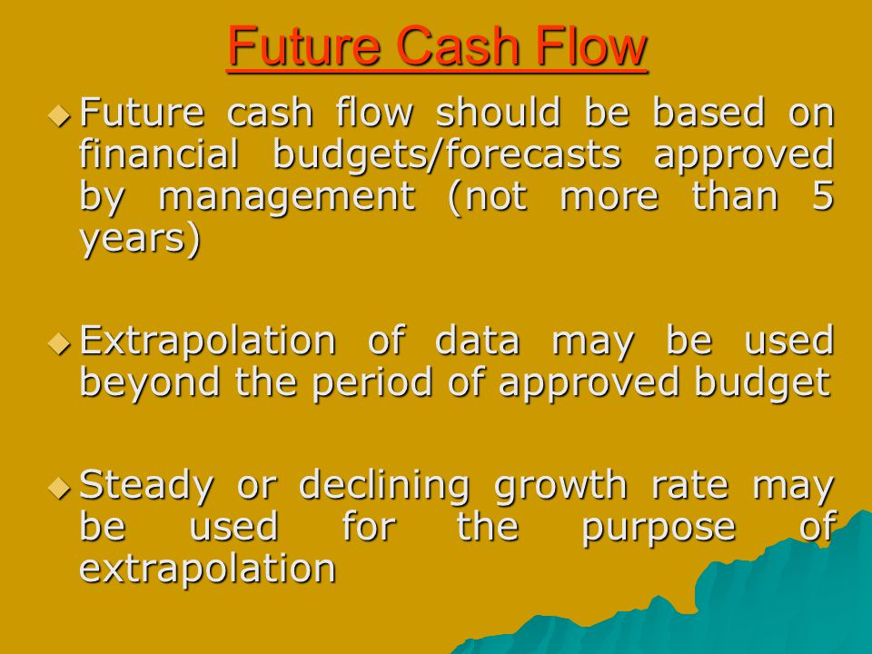 Future Cash Flow  Future cash flow should be based on financial budgets/forecasts approved by management (not more than 5 years)  Extrapolation of d