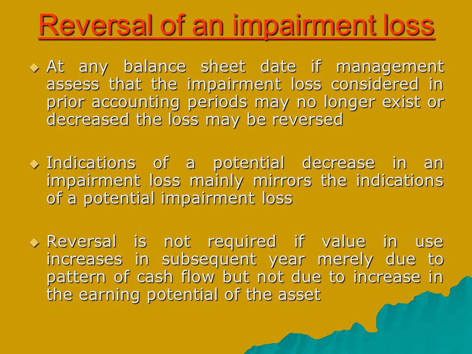 Reversal of an impairment loss  At any balance sheet date if management assess that the impairment loss considered in prior accounting periods may no