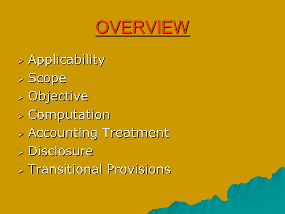 OVERVIEW  Applicability  Scope  Objective  Computation  Accounting Treatment  Disclosure  Transitional Provisions