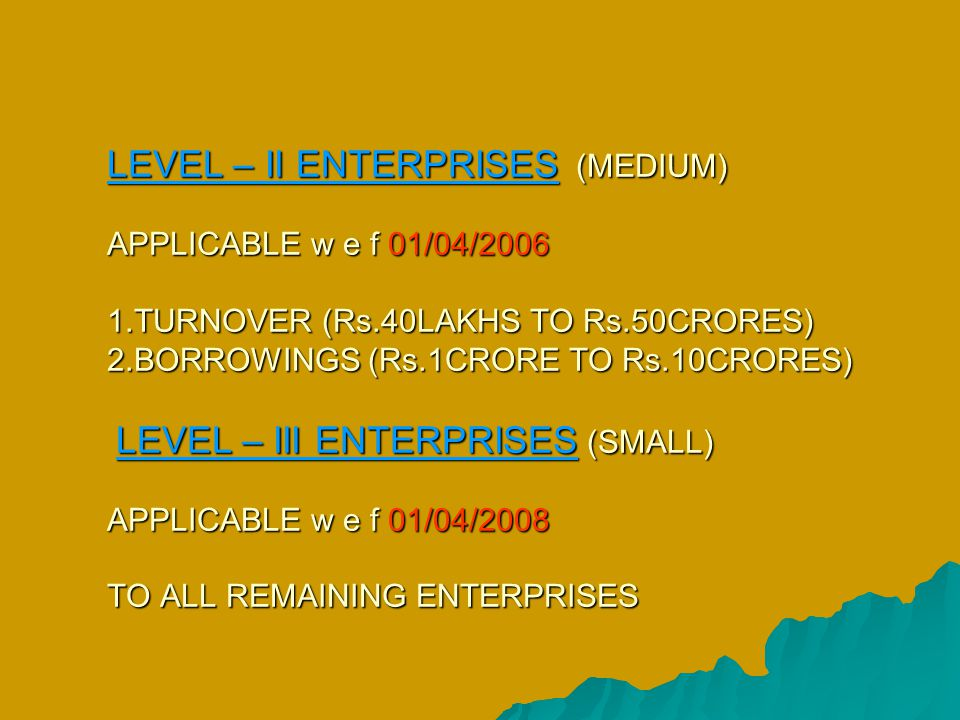 LEVEL – II ENTERPRISES (MEDIUM) APPLICABLE w e f 01/04/2006 1.TURNOVER (Rs.40LAKHS TO Rs.50CRORES) 2.BORROWINGS (Rs.1CRORE TO Rs.10CRORES) LEVEL – III