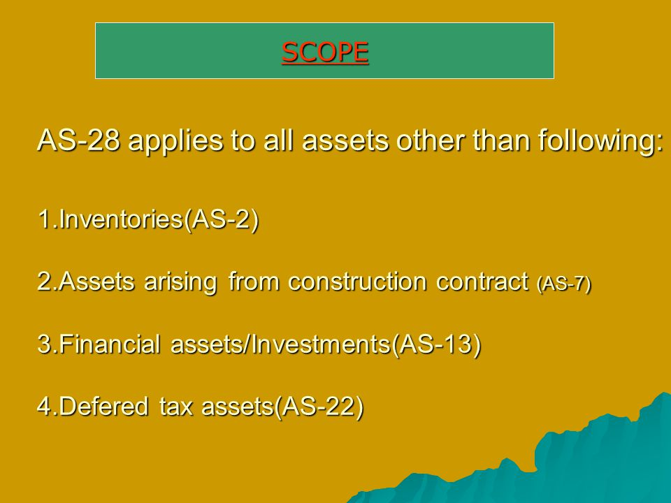 AS-28 applies to all assets other than following: 1.Inventories(AS-2) 2.Assets arising from construction contract (AS-7) 3.Financial assets/Investment