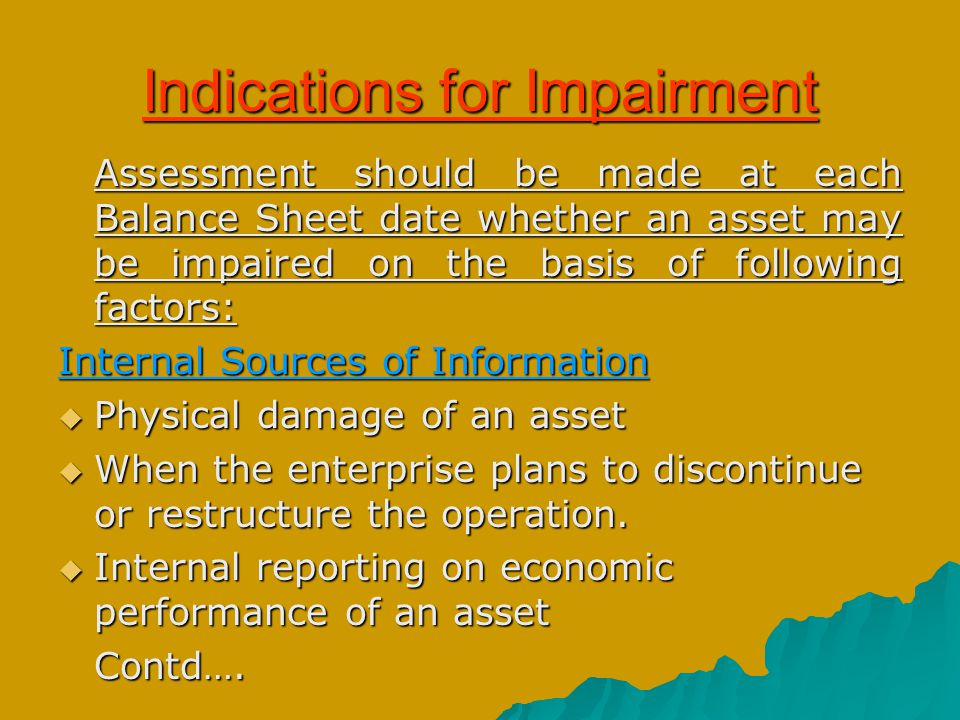Disclosure - The amount of impairment loss charged to P/L for each class of asset; - The reversal of impairment loss considered in P/L for each class of asset; - The amount of impairment loss adjusted against revaluation surplus; - The reportable segment to which the asset belongs; - The reasons for changing the Cash Generating Unit for an asset and the description of the earlier & the changed Cash Generating Unit; - The discount rate used in reckoning of value in use.