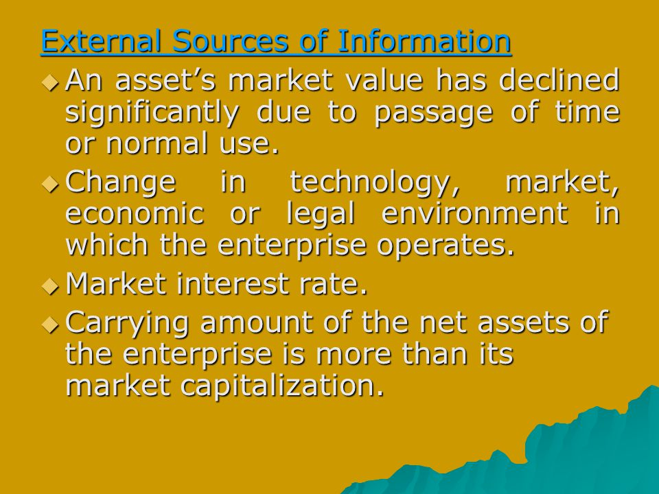 External Sources of Information  An asset's market value has declined significantly due to passage of time or normal use.  Change in technology, mar