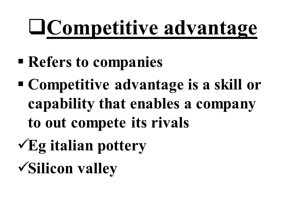  Competitive advantage  Refers to companies  Competitive advantage is a skill or capability that enables a company to out compete its rivals Eg italian pottery Silicon valley