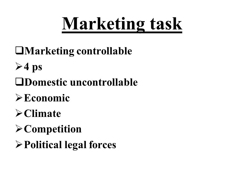 Marketing task  Marketing controllable  4 ps  Domestic uncontrollable  Economic  Climate  Competition  Political legal forces