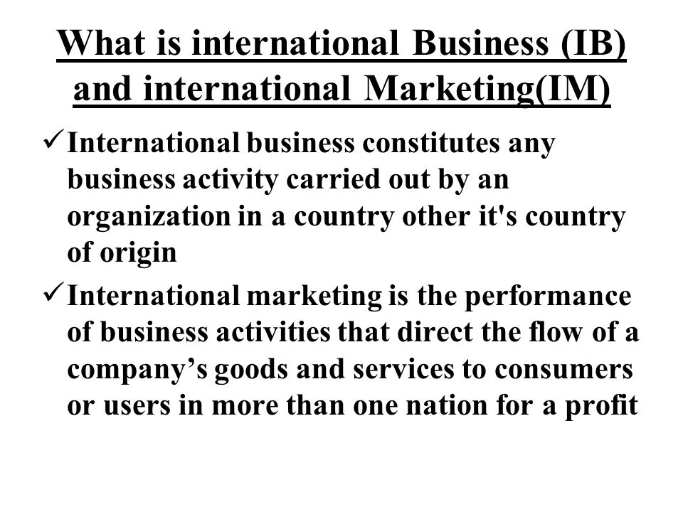 What is international Business (IB) and international Marketing(IM) International business constitutes any business activity carried out by an organization in a country other it s country of origin International marketing is the performance of business activities that direct the flow of a company's goods and services to consumers or users in more than one nation for a profit