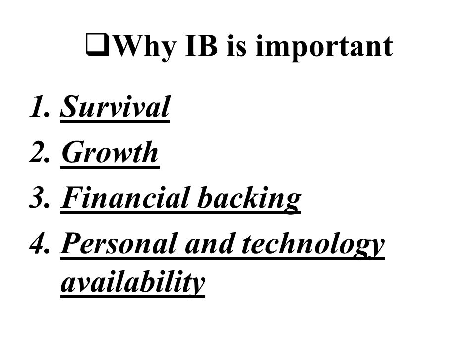  Why IB is important 1.Survival 2.Growth 3.Financial backing 4.Personal and technology availability