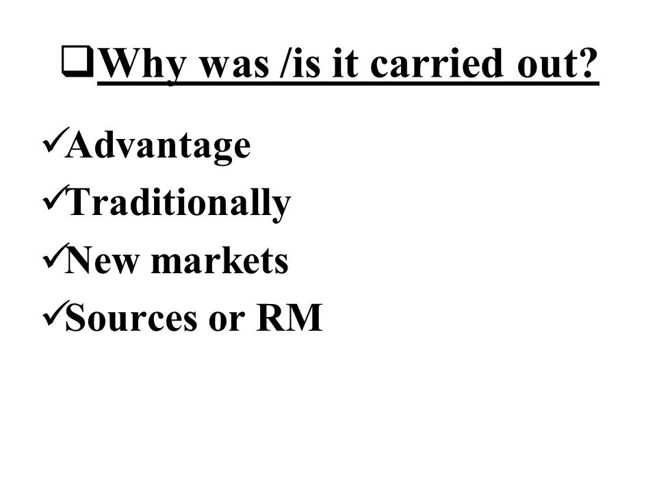 Why was /is it carried out Advantage Traditionally New markets Sources or RM